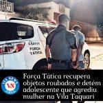 Força Tática recupera objetos roubados e detém adolescente que agrediu mulher na Vila Taquari